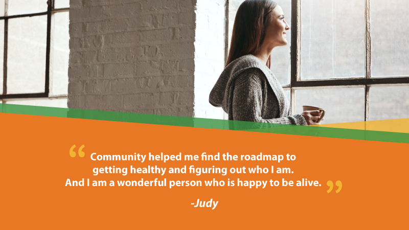 "image of woman looking out window. Text on graphic is a quote from suicide survivor Judy, which reads, ""Community helped me find the roadmap to getting healthy and figuring out who I am. And I am a wonderful person who is happy to be alive."""